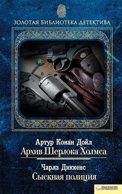 Артур Конан Дойл - Архив Шерлока Холмса. Сыскная полиция (сборник)