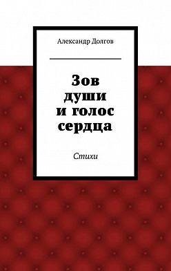 Александр Долгов - Зов души иголос сердца. Стихи
