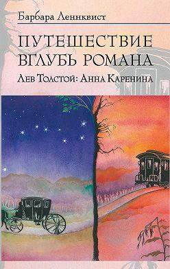 Барбара Ленквист - Путешествие вглубь романа. Лев Толстой: Анна Каренина