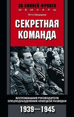 Отто Скорцени - Секретная команда. Воспоминания руководителя спецподразделения немецкой разведки. 1939—1945