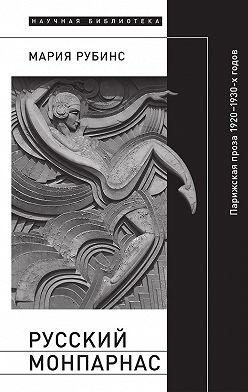 Мария Рубинс - Русский Монпарнас. Парижская проза 1920–1930-х годов в контексте транснационального модернизма