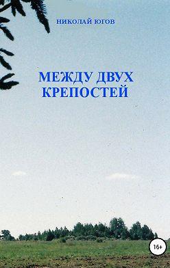 Николай Югов - Между двух крепостей