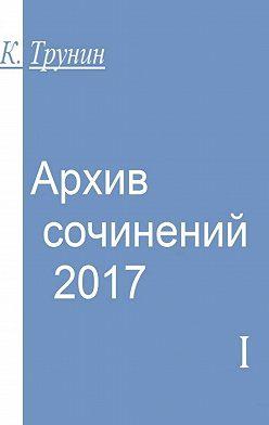 Константин Трунин - Архив сочинений–2017. Часть I