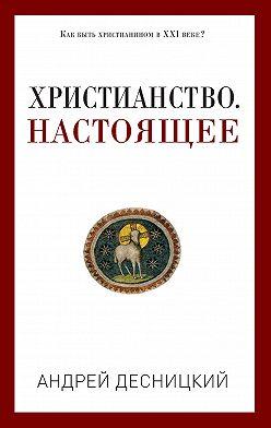 Андрей Десницкий - Христианство. Настоящее