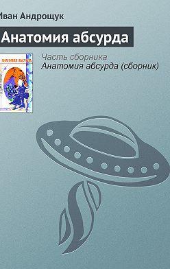 Иван Андрощук - Анатомия абсурда