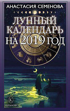 Анастасия Семенова - Лунный календарь на 2019 год