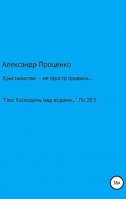 Александр Проценко - Христианство – не просто правила…