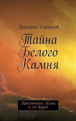 Григорий Саркисов - Тайна Белого Камня. Приключения Кама иего друзей