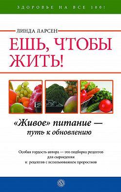 Линда Ларсен - Ешь, чтобы жить! «Живое» питание – путь к обновлению