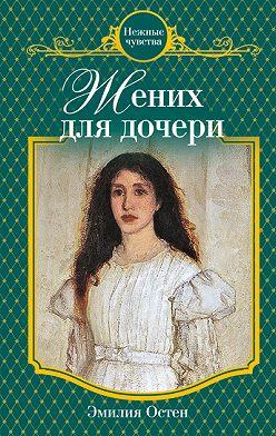 Эмилия Остен - Жених для дочери