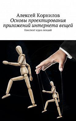 Алексей Корнилов - Основы проектирования приложений интернета вещей. Конспект курса лекций
