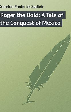Frederick Brereton - Roger the Bold: A Tale of the Conquest of Mexico