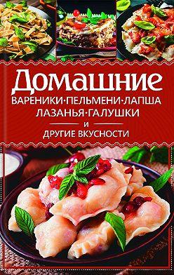 Анастасия Еременко - Домашние вареники, пельмени, лапша, лазанья, галушки и другие вкусности