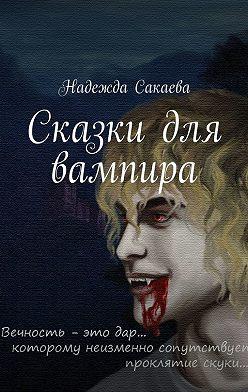 Надежда Сакаева - Сказки для вампира