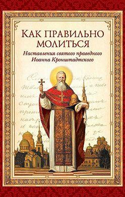 cвятой праведный Иоанн Кронштадтский - Как правильно молиться. Наставления в молитве святого праведного Иоанна Кронштадтского