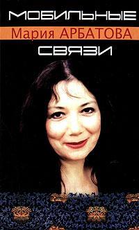Мария Арбатова - Мобильные связи (сборник)