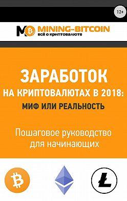 Виктор Соколов - Заработок на криптовалютах в 2018: миф или реальность. Пошаговое руководство для начинающих