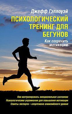 Джефф Гэллоуэй - Психологический тренинг для бегунов
