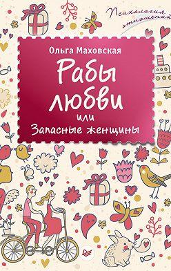 Ольга Маховская - Рабы любви, или Запасные женщины