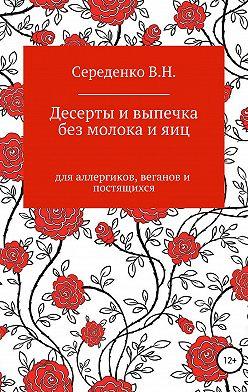 Вероника Середенко - Десерты и выпечка без молока и яиц для аллергиков, веганов и постящихся