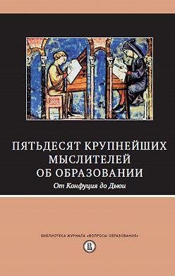 Сборник - Пятьдесят крупнейших мыслителей об образовании. От Конфуция до Дьюи.