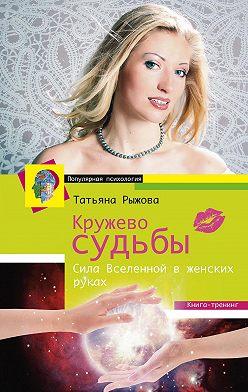 Татьяна Рыжова - Кружево судьбы. Сила Вселенной в женских руках
