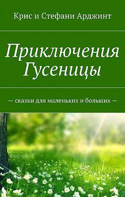 Крис и Стефани Арджинт - Приключения Гусеницы. Сказкидля маленьких и больших