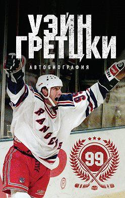 Уэйн Гретцки - Уэйн Гретцки. 99. Автобиография