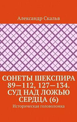Александр Скальв - Сонеты Шекспира 89—112, 127—134. Суд над ложью сердца (6). Историческая головоломка