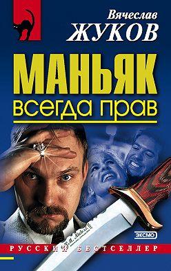 Вячеслав Жуков - Маньяк всегда прав