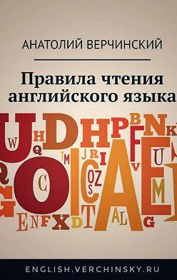 Анатолий Верчинский - Правила чтения английского языка