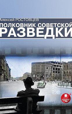 Алексей Ростовцев - Полковник советской разведки