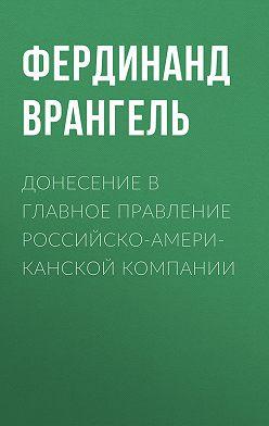 Фердинанд Врангель - Донесение в Главное правление Российско-Американской компании