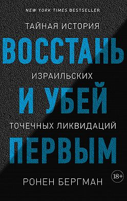 Ронен Бергман - Восстань и убей первым. Тайная история израильских точечных ликвидаций