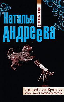 Наталья Андреева - И на небе есть Крест, или Ловушка для падающей звезды