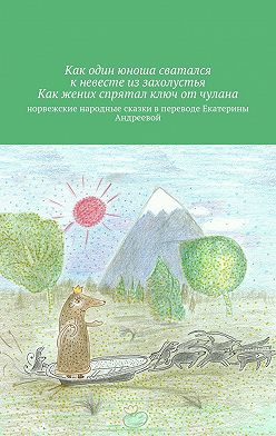 Екатерина Андреева - Как один юноша сватался кневестеиз захолустья. Как жених спрятал ключ от чулана