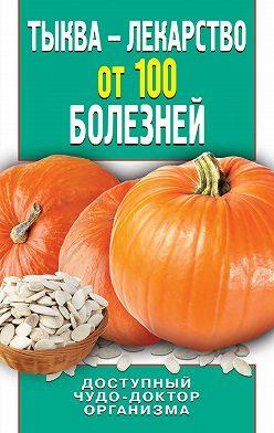 Ирина Зайцева - Тыква – лекарство от 100 болезней. Доступный чудо-доктор организма