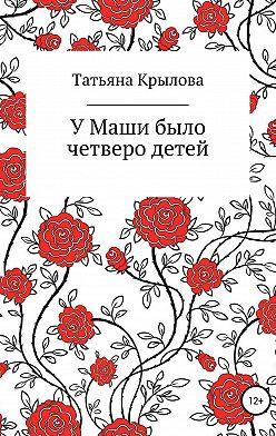 Татьяна Крылова - У Маши было четверо детей