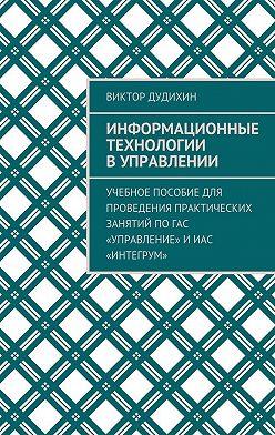 Виктор Дудихин - Информационные технологии в управлении. Учебное пособие для проведения практических занятий поГАС «Управление» иИАС «Интегрум»