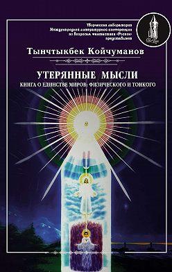 Тынчтыкбек Койчуманов - Утерянные мысли. Часть 1. Книга о единстве миров: физического и тонкого