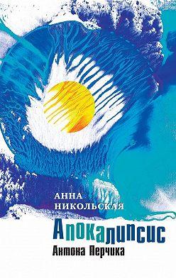 Анна Никольская - Апокалипсис Антона Перчика