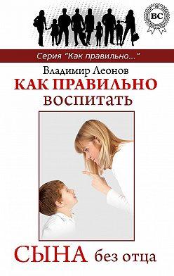 Владимир Леонов - Как правильно воспитать сына без отца