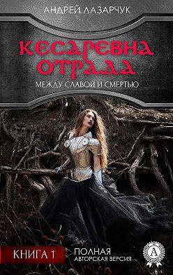 Андрей Лазарчук - Кесаревна Отрада между славой и смертью. Книга 1