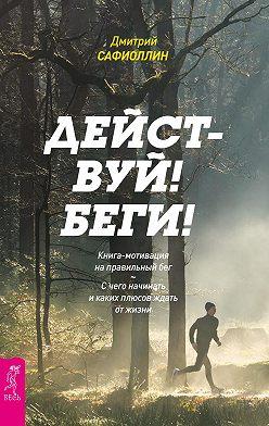 Дмитрий Сафиоллин - Действуй! Беги! Книга-мотивация на правильный бег. С чего начинать и каких плюсов ждать от жизни