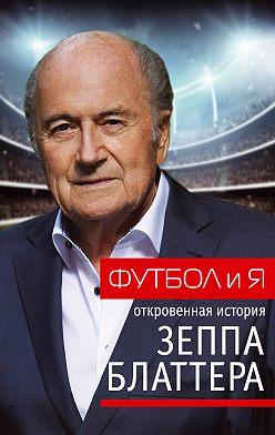 Зепп Йозеф Блаттер - Футбол и я. Откровенная история Зеппа Блаттера