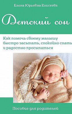 Елена Елисеева - Детскийсон. Как помочь своему малышу быстро засыпать, спокойно спатьи радостно просыпаться. Пособие для родителей