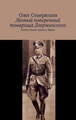 Олег Северюхин - Личный поверенный товарища Дзержинского. В пяти томах. Книга 2. Враги