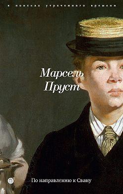 Марсель Пруст - В поисках утраченного времени. Книга 1. По направлению к Свану