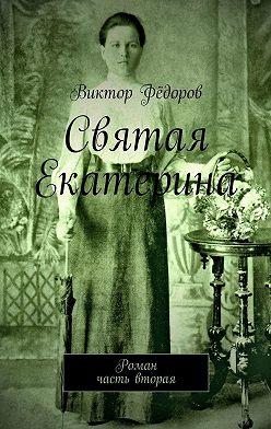 Виктор Фёдоров - Святая Екатерина. Роман. Часть вторая