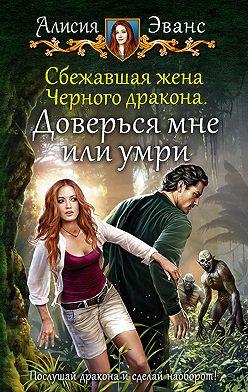 Алисия Эванс - Сбежавшая жена Чёрного дракона. Доверься мне или умри